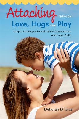 Attaching Through Love, Hugs and Play by Deborah D. Gray