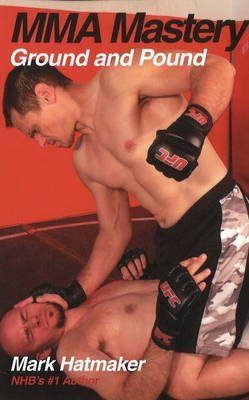 MMA Mastery:  Ground and Pound by Mark Hatmaker