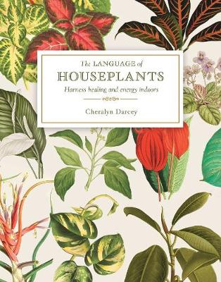 The Language of Houseplants: Plants for home and healing by Cheralyn Darcey