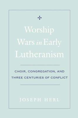 Worship Wars in Early Lutheranism Choir, Congregation and Three Centuries of Conflict book