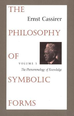 The The Philosophy of Symbolic Forms The Philosophy of Symbolic Forms The Phenomenology of Knowledge Volume 3 by Ernst Cassirer