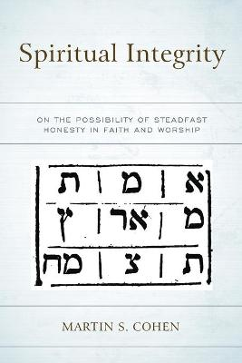 Spiritual Integrity: On the Possibility of Steadfast Honesty in Faith and Worship by Martin S. Cohen