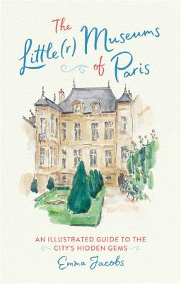 The Little(r) Museums of Paris: An Illustrated Guide to the City's Hidden Gems by Emma Jacobs