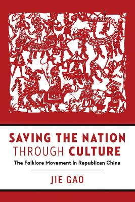 Saving the Nation through Culture: The Folklore Movement in Republican China by Jie Gao