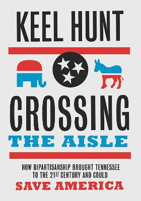 Crossing the Aisle: How Bipartisanship Brought Tennessee to the 21st Century and Could Save America by Keel Hunt