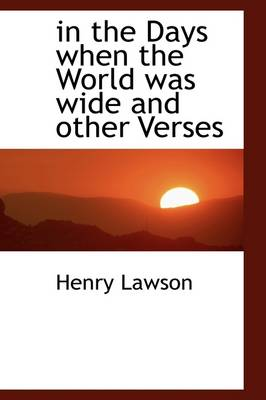 In the Days When the World Was Wide and Other Verses by Henry Lawson