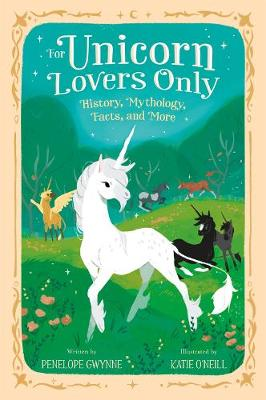 For Unicorn Lovers Only: History, Mythology, Facts, and More by Penelope Gwynne
