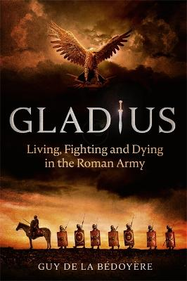 Gladius: Living, Fighting and Dying in the Roman Army by Guy de la Bedoyere