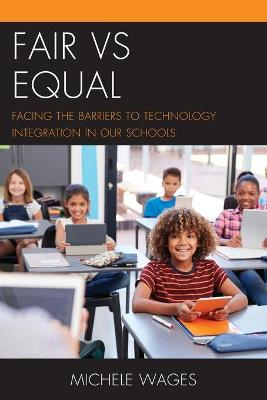 Fair vs Equal: Facing the Barriers to Technology Integration in Our Schools by Michele Wages