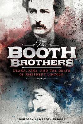 Booth Brothers: Drama, Fame, and the Death of President Lincoln by ,Rebecca Langston-George