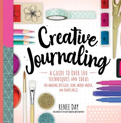 Creative Journaling: A Guide to Over 100 Techniques and Ideas for Amazing Dot Grid, Junk, Mixed-Media, and Travel Pages by Renee Day
