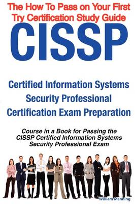 Cissp Certified Information Systems Security Professional Certification Exam Preparation Course in a Book for Passing the Cissp Certified Information Systems Security Professional Exam - The How to Pass on Your First Try Certification Study Guide by William Manning