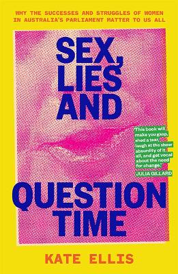 Sex, Lies and Question Time: Why the successes and struggles of women in Australia's parliament matter to us all book