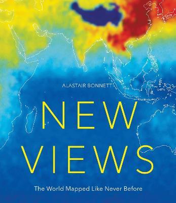 New Views: The World Mapped Like Never Before by Alastair Bonnett