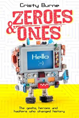 Zeroes and Ones: The geeks, heroes and hackers who changed history by Cristy Burne