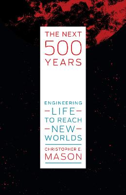 The Next 500 Years: Engineering Life to Reach New Worlds by Christopher E. Mason