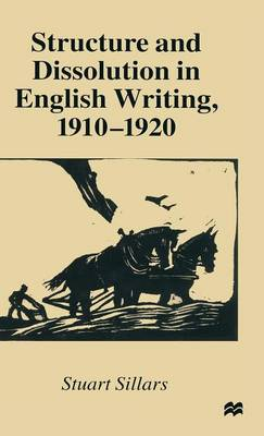 Structure and Dissolution in English Writing, 1910-1920 by Stuart Sillars