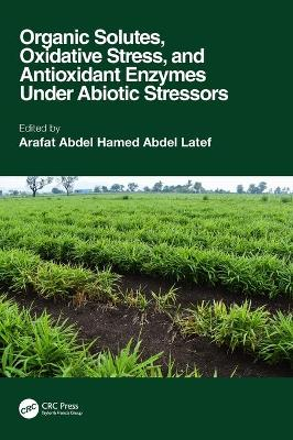 Organic Solutes, Oxidative Stress, and Antioxidant Enzymes Under Abiotic Stressors book