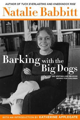 Barking with the Big Dogs: On Writing and Reading Books for Children by Natalie Babbitt