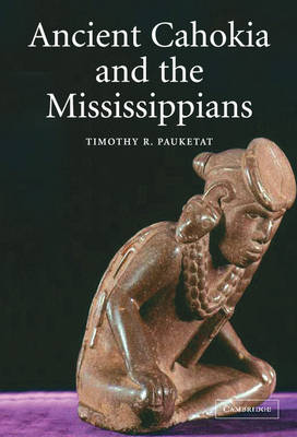 Ancient Cahokia and the Mississippians by Timothy R. Pauketat