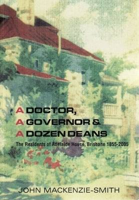 A Doctor, a Governor and a Dozen Deans: the Residents of Adelaide House, Brisbane, 1855-2005 by John Mackenzie-Smith