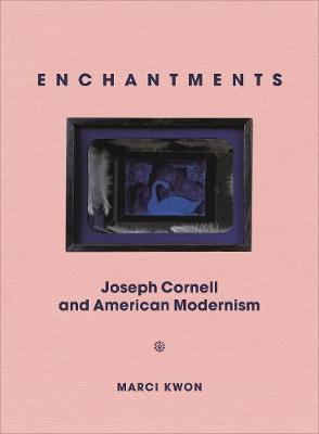 Enchantments: Joseph Cornell and American Modernism by Marci Kwon