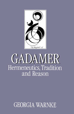 Gadamer: Hermeneutics, Tradition and Reason by Georgia Warnke