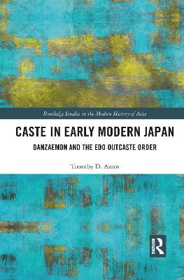 Caste in Early Modern Japan: Danzaemon and the Edo Outcaste Order by Timothy Amos