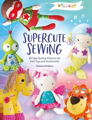 Melly & Me: Supercute Sewing: 20 easy sewing patterns for soft toys and accessories by Melly & Me