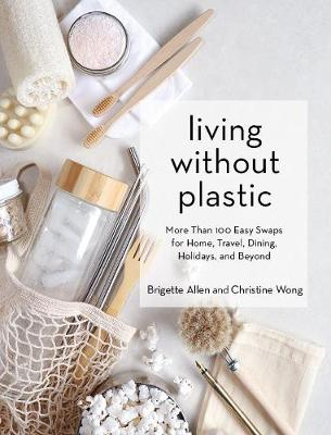 Living Without Plastic: More Than 100 Easy Swaps for Home, Travel, Dining, Holidays, and Beyond by Brigette Allen