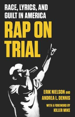 Rap On Trial: Race, Lyrics and Guilt in America by Erik Nielson