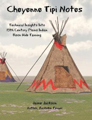 Cheyenne Tipi Notes: Technical Insights Into 19th Century Plains Indian Bison Hide Tanning by Jaime Jackson