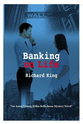 Banking on Life: An Annie Linton, Gilles Bellechasse Mystery Novel by Richard King