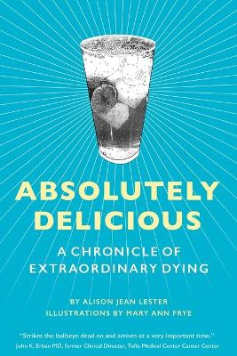 Absolutely Delicious: A Chronicle of Extraordinary Dying by Alison Jean Lester