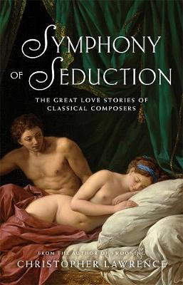 Symphony of Seduction: The Great Love Stories of Classical Composers by Christopher Lawrence