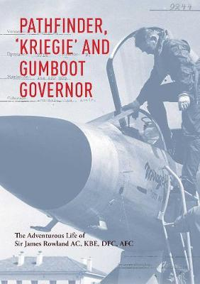 Pathfinder, 'Kriegie' and Gumboot Governor: The Adventurous Life of Sir James Rowland AC, KBE, DFC, AFC by Sir James Rowland