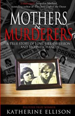 Mothers And Murderers: A True Story Of Love, Lies, Obsession ... and Second Chances by Katherine Ellison