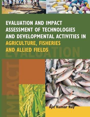 Evaluation and Impact Assessment of Technologies and Developmental Activities in Agriculture, Fisheries and Allied Fields by Ajit Kumar Roy