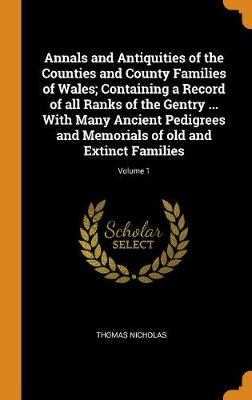 Annals and Antiquities of the Counties and County Families of Wales; Containing a Record of All Ranks of the Gentry ... with Many Ancient Pedigrees and Memorials of Old and Extinct Families; Volume 1 by Thomas Nicholas