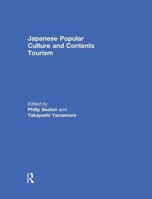 Japanese Popular Culture and Contents Tourism by Philip A. Seaton