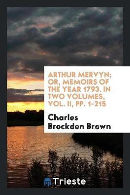 Arthur Mervyn; Or, Memoirs of the Year 1793. in Two Volumes, Vol. II, Pp. 1-215 by Charles Brockden Brown