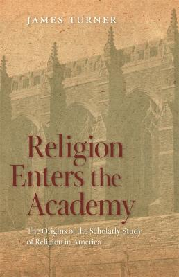 Religion Enters the Academy by James Turner