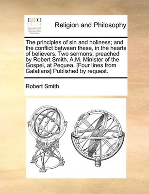 The Principles of Sin and Holiness; And the Conflict Between These, in the Hearts of Believers. Two Sermons: Preached by Robert Smith, A.M. Minister of the Gospel, at Pequea. [four Lines from Galatians] Published by Request by Robert Smith
