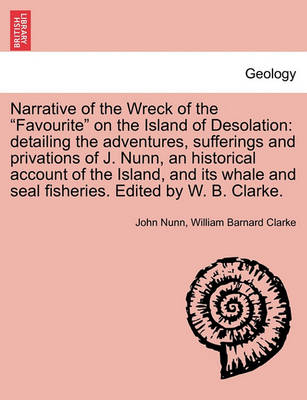 Narrative of the Wreck of the Favourite on the Island of Desolation: detailing the adventures, sufferings and privations of J. Nunn, an historical account of the Island, and its whale and seal fisheries. Edited by W. B. Clarke. by Dr John Nunn