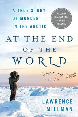 At the End of the World: A True Story of Murder in the Arctic by Lawrence Millman