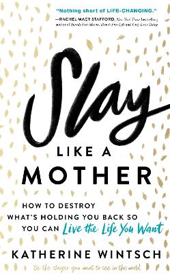 Slay Like a Mother: How to Destroy What's Holding You Back So You Can Live the Life You Want by Katherine Wintsch