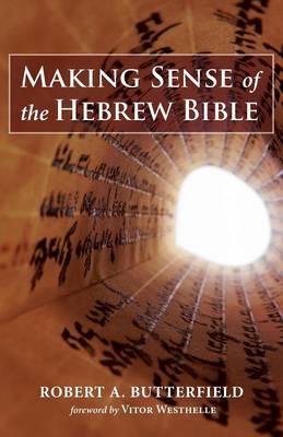Making Sense of the Hebrew Bible by Robert A Butterfield
