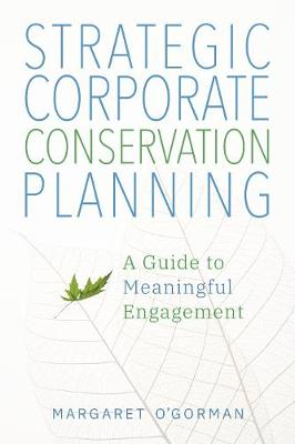Strategic Corporate Conservation Planning: A Guide to Meaningful Engagement by Margaret O'Gorman