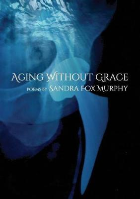 Aging Without Grace by Sandra Fox Murphy