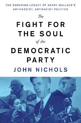 The Fight for the Soul of the Democratic Party: The Enduring Legacy of Henry Wallace's Anti-Fascist, Anti-Racist Politics by John Nichols